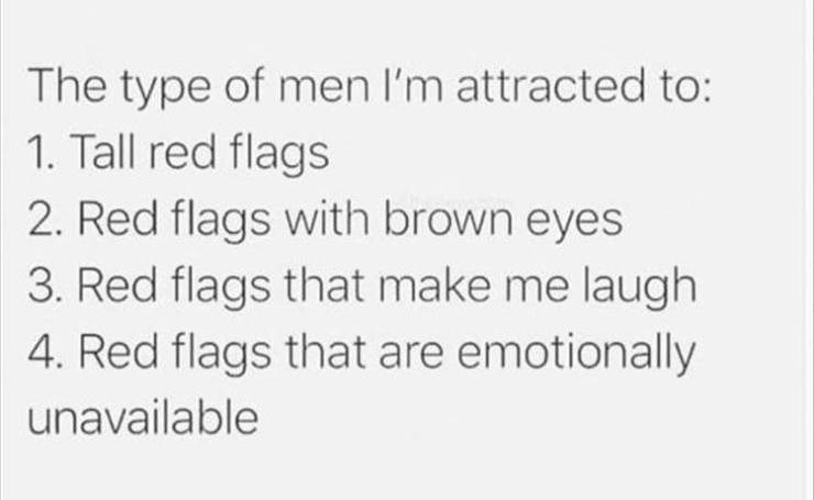Meme - Text - The type of men I'm attracted to: 1. Tall red flags 2. Red flags with brown eyes 3. Red flags that make me laugh 4. Red flags that are emotionally unavailable