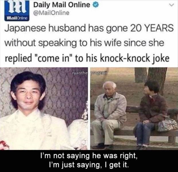 "Meme - People - HDaily Mail Online @MailOnline MailOnline Japanese husband has gone 20 YEARS without speaking to his wife since she replied ""come in"" to his knock-knock joke ryanthe pmgenj I'm not saying he was right, I'm just saying, I get"