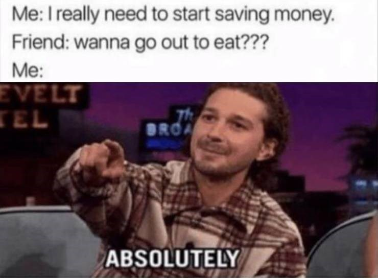 Meme - Facial expression - Me: I really need to start saving money. Friend: wanna go out to eat??? Me: EVELT TEL BROA ABSOLUTELY