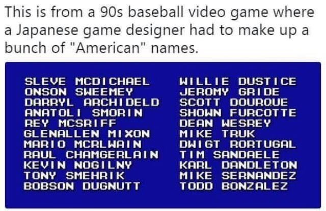 "Meme - Text - This is from a 90s baseball video game where a Japanese game designer had to make up a bunch of ""American"" names. WILLIE DUST I CE SLEVE MCDI CHAEL ONSON SWEEMEY DARRYL ARCHI DELD ANATOLI SMORI N REY MCSRIFF GLENALLEN MIXON MARIO MCARLWAIN RAUL CHAMGERLAIN KEVIN NOGILNY TONY SMEHRIK BOBSON DUGNUTT JEROMY GRIDE SCOTT DOUROUE SHOWN FURCOTTE DEAN WESREY MIKE TRUK DHIGT RORTUGAL TIM SANDAELE KARL DANDLETON MIKE SERNANDEZ TODD BONZALEZ"