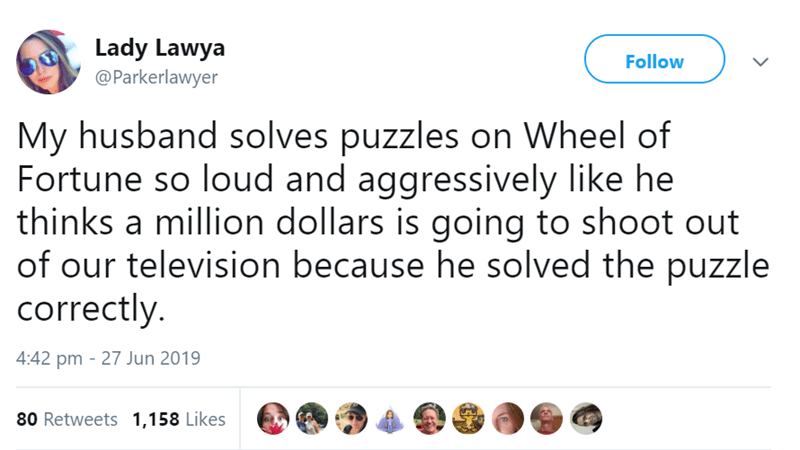 Text - Lady Lawya @Parkerlawyer Follow My husband solves puzzles on Wheel of Fortune so loud and aggressively like he thinks a million dollars is going to shoot out of our television because he solved the puzzle correctly. 4:42 pm 27 Jun 2019 80 Retweets 1,158 Likes