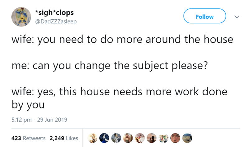 Text - *sigh*clops @DadZZZasleep Follow wife: you need to do more around the house me: can you change the subject please? wife: yes, this house needs more work done by you 5:12 pm 29 Jun 2019 423 Retweets 2,249 Likes