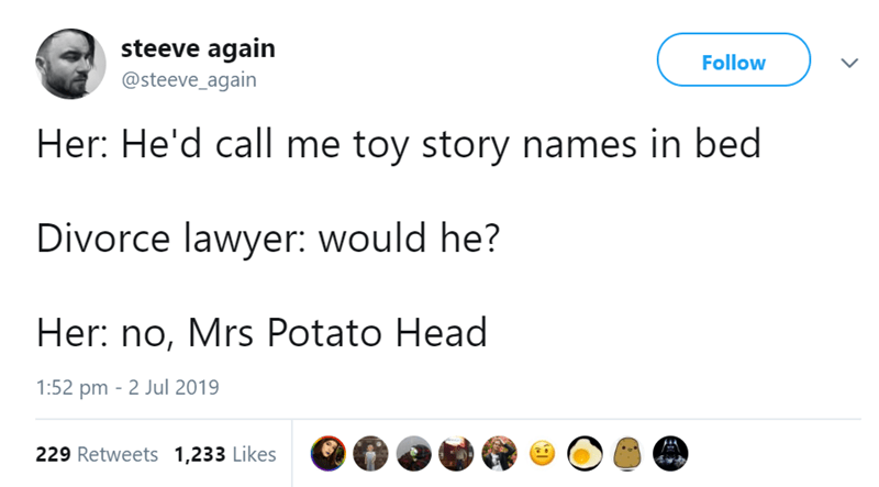 Text - steeve again @steeve_again Follow Her: He'd call me toy story names in bed Divorce lawyer: would he? Her: no, Mrs Potato Head 1:52 pm 2 Jul 2019 229 Retweets 1,233 Likes