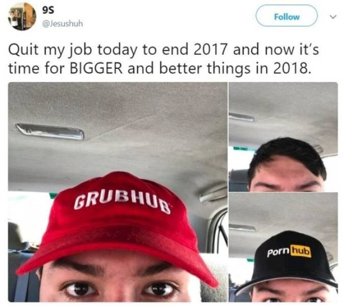 funny quit job - Face - Follow @Jesushuh Quit my job today to end 2017 and now it's time for BIGGER and better things in 2018. GRUBHUB Porn hub