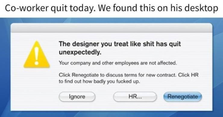 funny quit job - Text - Co-worker quit today. We found this on his desktop The designer you treat like shit has quit unexpectedly. Your company and other employees are not affected. Click Renegotiate to discuss terms for new contract. Click HR to find out how badly you fucked up. HR... Renegotiate Ignore