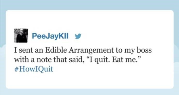 """funny quit job - Text - PeeJayKll I sent an Edible Arrangement to my boss with a note that said, """"I quit. Eat me."""" #HowIQuit"""