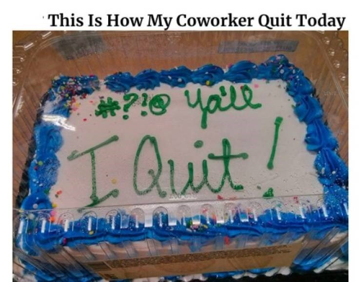 funny quit job - Cake - This Is How My Coworker Quit Today man Didi IQut!