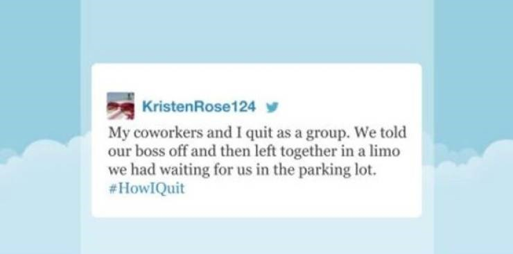 funny quit job - Text - KristenRose124 My coworkers and I quit as a group. We told our boss off and then left together in a limo we had waiting for us in the parking lot. #HowIQuit