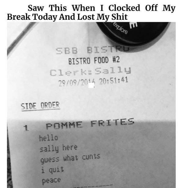 funny quit job - Text - Saw This When I Clocked Off My Break Today And Lost My Shit explore SBB BISTRU BISTRO FOOD #2 Clerk: Sally 29/09/2014 20:51:41 SIDE ORDER POMME FRITES hello sally here guess what cunts i quit peace