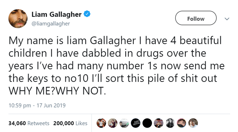 Text - Liam Gallagher @liamgallagher Follow My name is liam Gallagher I have 4 beautiful children I have dabbled in drugs over the years I've had many number 1s now send me the keys to no10 I'll sort this pile of shit out WHY ME?WHY NOT. 10:59 pm 17 Jun 2019 34,060 Retweets 200,000 Likes DIRT ROYAL
