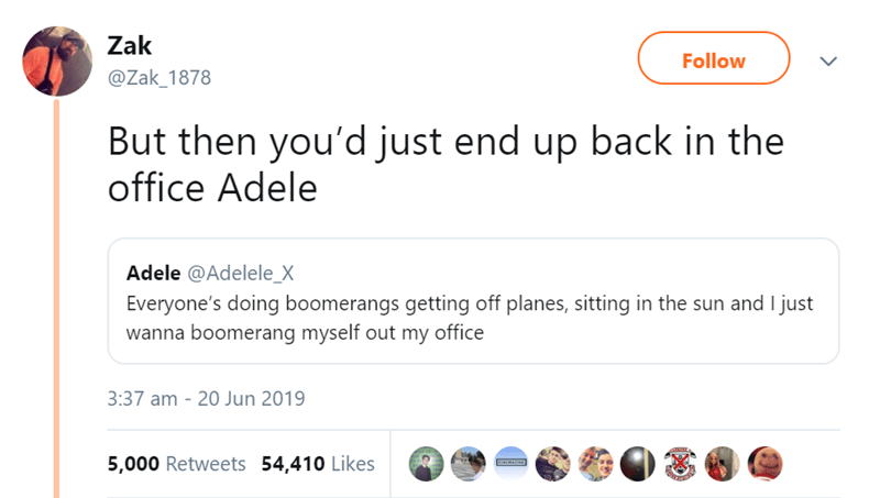 Text - Zak Follow @Zak_1878 But then you'd just end up back in the office Adele Adele @Adelele_X Everyone's doing boomerangs getting off planes, sitting in the sun and I just wanna boomerang myself out my office 3:37 am - 20 Jun 2019 5,000 Retweets 54,410 Likes