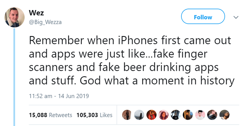 Text - Wez Follow @Big_Wezza Remember when iPhones first came out and apps were just like...fake finger scanners and fake beer drinking apps and stuff. God what a moment in history 11:52 am - 14 Jun 2019 15,088 Retweets 105,303 Likes