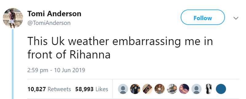 Text - Tomi Anderson Follow @TomiAnderson This Uk weather embarrassing me in front of Rihanna 2:59 pm 10 Jun 2019 10,827 Retweets 58,993 Likes