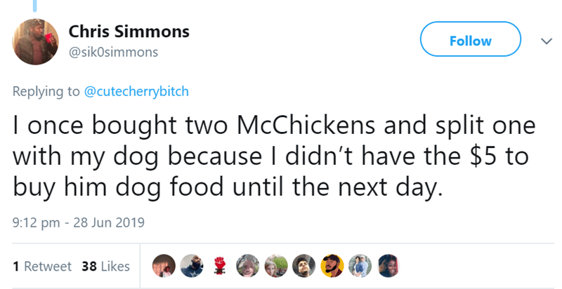 Text - Chris Simmons Follow @sikOsimmons Replying to @cutecherrybitch I once bought two McChickens and split one with my dog because I didn't have the $5 to buy him dog food until the next day. 9:12 pm 28 Jun 2019 1 Retweet 38 Likes