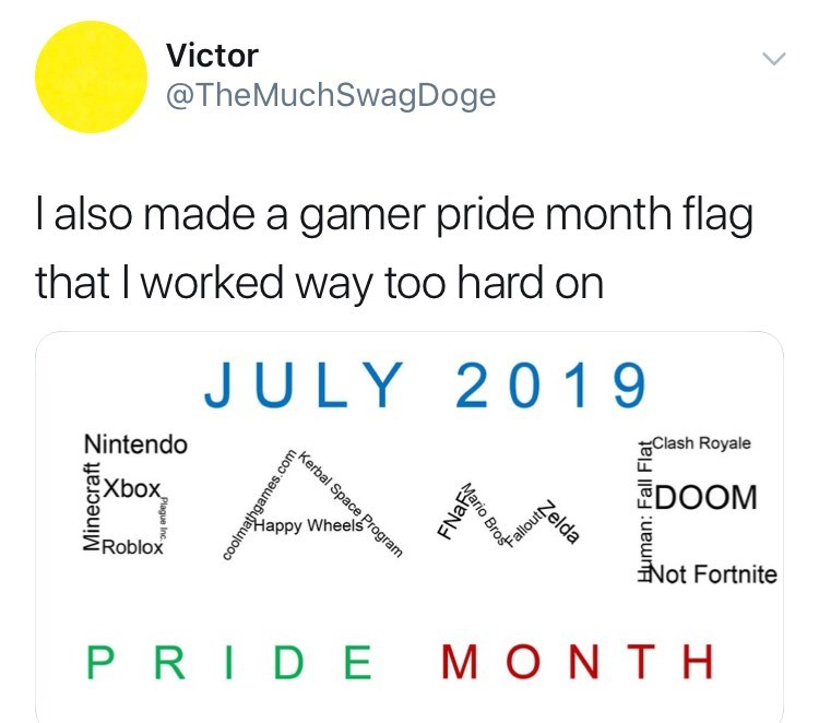 Text - Victor @TheMuch SwagDoge I also made a gamer pride month flag that I worked way too hard on JULY 20 1 9 Clash Royale Kerbal SpaceProgram Nintendo DOOM Xbox Phole Not Fortnite Happy Wheels ERoblox PRIDE M ONTH Minecraft coolmathgames. ENa Mario Bro