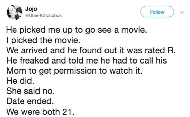 dating fail - Text - Jojo Follow @Uber4Chocobos He picked me up to go see a movie. I picked the movie. We arrived and he found out it was rated R. He freaked and told me he had to call his Mom to get permission to watch it. He did. She said no. Date ended. We were both 21