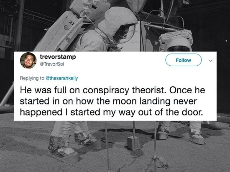 dating fail - Photo caption - trevorstamp Follow TrevorSoi Replying to @thesarahkelly He was full on conspiracy theorist. Once he started in on how the moon landing never happened I started my way out of the door.