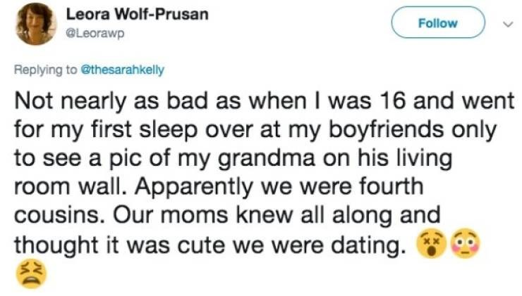 dating fail - Text - Leora Wolf-Prusan Follow Leorawp Replying to @thesarahkelly Not nearly as bad as when I was 16 and went for my first sleep over at my boyfriends only to see a pic of my grandma on his living room wall. Apparently we were fourth cousins. Our moms knew all along and thought it was cute we were dating.