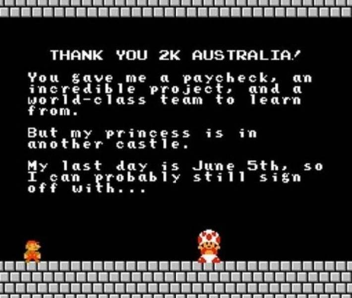 Text - THANK YOU 2K AUSTRALIA You gave me a paycheck, an incredi b le Project, an d a world-c1ass team to 1e arn from But my princess an other castle. is in My 1ast day, is Jun e 5th, so I ean erobably stil1 sign off with..