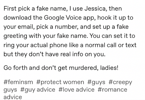 Text - First pick a fake name, I use Jessica, then download the Google Voice app, hook it up to your email, pick a number, and set up a fake greeting with your fake name. You can set it to ring your actual phone like a normal call or text but they don't have real info on you. Go forth and don't get murdered, ladies! #feminsm #protect women #guys #creepy guys #guy advice #love advice #romance advice