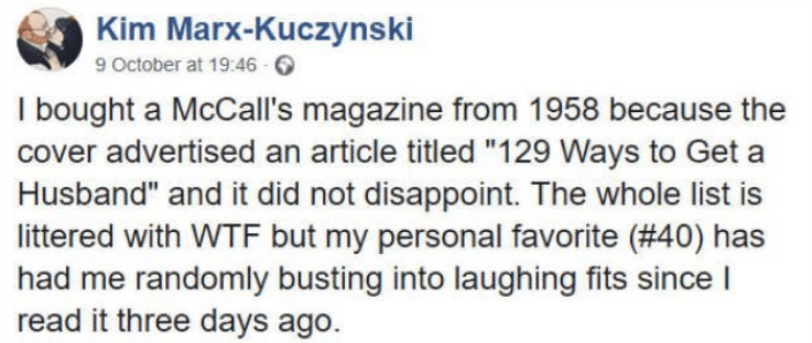 """Text - Kim Marx-Kuczynski 9 October at 19:46 I bought a McCall's magazine from 1958 because the cover advertised an article titled """"129 Ways to Get a Husband"""" and it did not disappoint. The whole list is littered with WTF but my personal favorite ( #40) has had me randomly busting into laughing fits since I read it three days ago."""