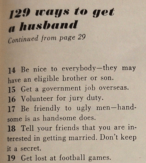 sexist magazine - Text - 129 ways to get a husband Continued from page 29 14 Be nice to everybody-they may have an eligible brother or son. 15 Get a government job overseas. 16 Volunteer for jury duty. 17 Be friendly to ugly men-hand some is as handsome does. 18 Tell your friends that you are in- terested in getting married. Don't keep it a secret. 19 Get lost at football games.