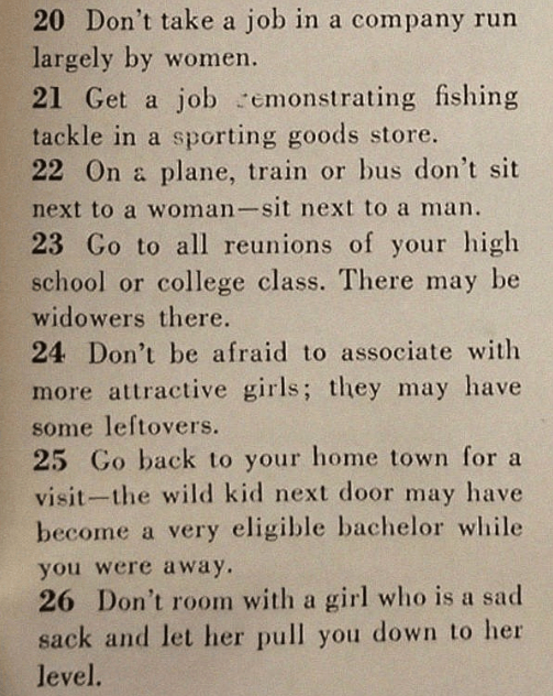 Text - 20 Don't take a job in a company run largely by women. 21 Get a job emonstrating fishing tackle in a sporting goods store. 22 On a plane, train or bus don't sit next to a woman-sit next to a man 23 Go to all reunions of your high school or college class. There may be widowers there. 24 Don't be afraid to associate with more attractive girls; they may have some leftovers. 25 Go back to your home town for a visit-the wild kid next door may have become a very eligible bachelor while you were