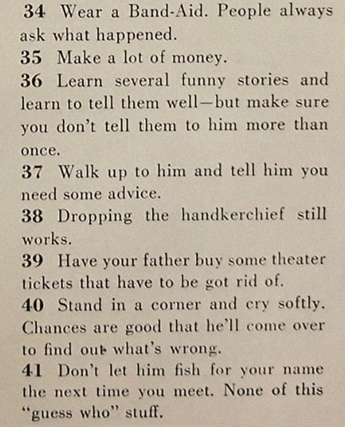Text - 34 Wear a Band-Aid. People always ask what happened. 35 Make a lot of money. 36 Learn several funny stories and learn to tell them well-but make sure you don't tell them to him more than once 37 Walk up to him and tell him you need some advice. 38 Dropping the handkerchief still works 39 Have your father buy some theater tickets that have to be got rid of. 40 Stand in a corner and cry softly Chances are good that he'll come over to find out what's wrong. 41 Don't let him fish for your nam