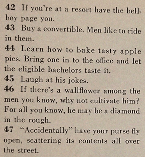 """Text - 42 If you're at a resort have the bell boy page you. 43 Buy a convertible. Men like to ride in them 44 Learn how to bake tasty apple pies. Bring one in to the office and let the eligible bachelors taste it. 45 Laugh at his jokes. 46 If there's a wallflower among the men you know, why not cultivate him? For all you know, he may be a diamond in the rough. 47 """"Accidentally"""" have your purse fly open, scattering its contents all over the street."""