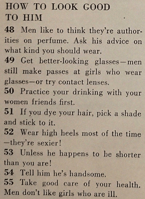 sexist magazine - Text - HOW TO LOOK GOOD TO HIM 48 Men like to think they're author- ities on perfume. Ask his advice on what kind you should wear. 49 Get better-looking glasses-men still make passes at girls who wear glasses-or try contact lenses. 50 Practice your drinking with your women friends first. 51 If you dye your hair, pick a shade and stick to it. 52 Wear high heels most of the time -they're sexier! 53 Unless he happens to be shorter than you are! 54 Tell him he's handsome. 55 Take g