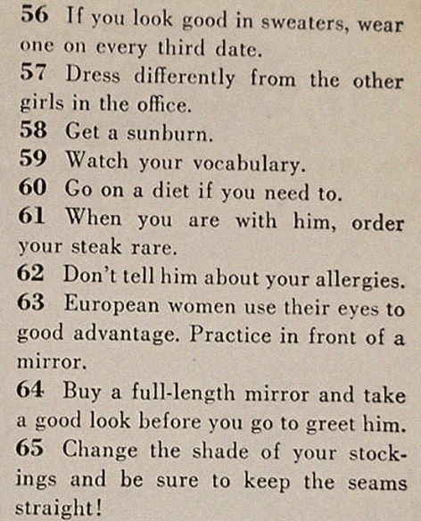 sexist magazine - Text - 56 If you look good in sweaters, wear one on every third date. 57 Dress differently from the other girls in the office. 58 Get a sunburn. 59 Watch your vocabulary 60 Go on a diet if you need to. 61 When you are with him, order your steak rare. 62 Don't tell him about your allergies. 63 European women use their eyes to good advantage. Practice in front of a mirror 64 Buy a full-length mirror and take a good look before you go to greet him. 65 Change the shade of your stoc