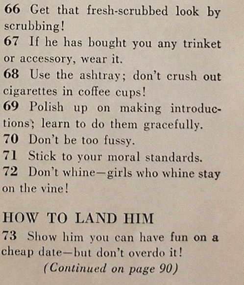 sexist magazine - Text - 66 Get that fresh-scrubbed look by scrubbing! 67 If he has bought you any trinket or accessory, wear it. 68 Use the ashtray; don't crush out cigarettes in coffee cups! 69 Polish up on making introduc- tions; learn to do them gracefully. 70 Don't be too fussy. 71 Stick to your moral standards. 72 Don't whine-girls who whine stay on the vine! HOW TO LAND HIM 73 Show him you can have fun on a cheap date-but don't overdo it! (Continued on page 90)