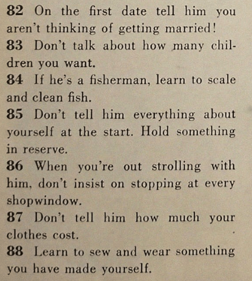 Text - 82 On the first date tell him you aren't thinking of getting married! 83 Don't talk about how many chil- dren you want. 84 If he's a fisherman, learn to scale and clean fish. 85 Don't tell him everything about yourself at the start. Hold something in reserve. 86 When you're out strolling with him, don't insist on stopping at every shopwindow. 87 Don't tel him how much your clothes cost. 88 Learn to sew and wear something you have made yourself.