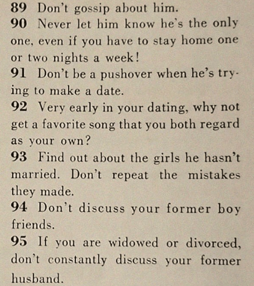Text - 89 Don't gossip about him. 90 Never let him know he's the only one, even if you have to stay home one or two nights a week! 91 Don't be a pushover when he's try ing to make a date. 92 Very early in your dating, why not get a favorite song that you both regard as your own? 93 Find out about the girls he hasn't married. Don't repeat the mistakes they made. 94 Don't discuss your former boy friends. 95 If you are widowed or divorced, don't constantly discuss your former husband.