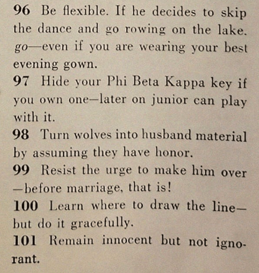 sexist magazine - Text - 96 Be flexible. If he decides to skip the dance and go rowing on the lake. go even if you are wearing your best evening gown. 97 Hide your Phi Beta Kappa key if you own one-later on junior can play with it. 98 Turn wolves into husband material by assuming they have honor. 99 Resist the urge to make him over -before marriage, that is! 100 Learn where to draw the line- but do it gracefully. 101 Remain innocent but not igno- rant.