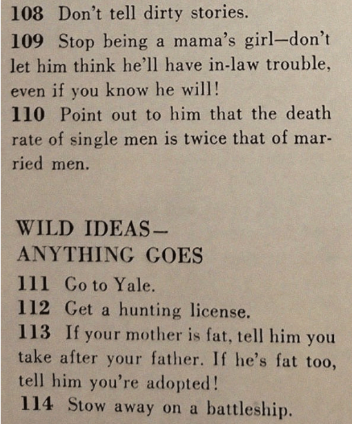 sexist magazine - Text - 108 Don't tell dirty stories. 109 Stop being a mama's girl-don't let him think he'll have in-law trouble, even if you know he will! 110 Point out to him that the death rate of single men is twice that of mar- ried men. WILD IDEAS- ANYTHING GOES 111 Go to Yale. 112 Get a hunting license. 113 If your mother is fat, tell him you take after your father. If he's fat too, tell him you're adopted! 114 Stow away on a battleship.
