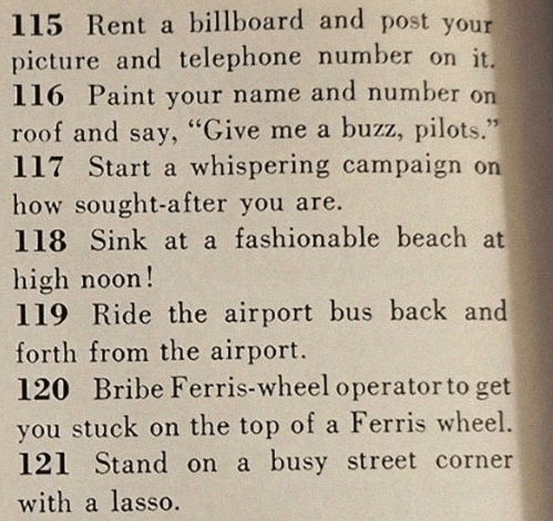 """sexist magazine - Text - 115 Rent a billboard and post your picture and telephone number on it. 116 Paint your name and number on roof and say, """"Give me a buzz, pilots."""" 117 Start a whispering campaign on how sought-after you are. 118 Sink at a fashionable beach at high noon! 119 Ride the airport bus back and forth from the airport. 120 Bribe Ferris-wheel operator to get you stuck on the top of a Ferris wheel. 121 Stand on a busy street corner with a lasso."""
