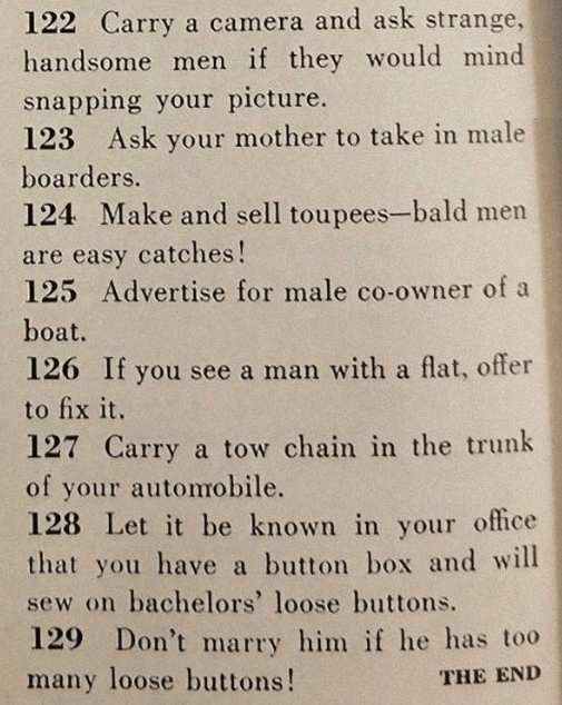 sexist magazine - Text - 122 Carry a camera and ask strange, handsome men if they would mind snapping your picture. 123 Ask your mother to take in male boarders. 124 Make and sell toupees-bald men are easy catches! 125 Advertise for male co-owner of a boat. 126 If you see a man with a flat, offer to fix it 127 Carry a tow chain in the trunk of your automobile. 128 Let it be known in your office that you have a button box and will sew on bachelors' loose buttons. 129 Don't marry him if he has too