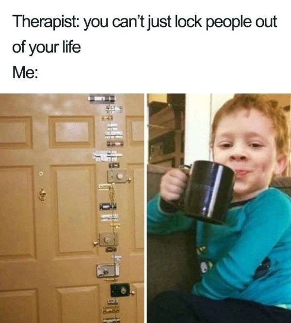 meme - Photography - Therapist: you can't just lock people out of your life Me: