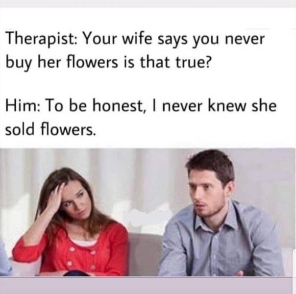 meme - Text - Therapist: Your wife says you never buy her flowers is that true? Him: To be honest, I never knew she sold flowers.