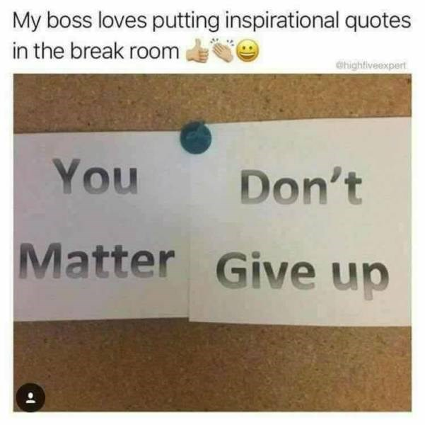 meme - Text - My boss loves putting inspirational quotes in the break room dhightiveexpert You Don't Matter Give up