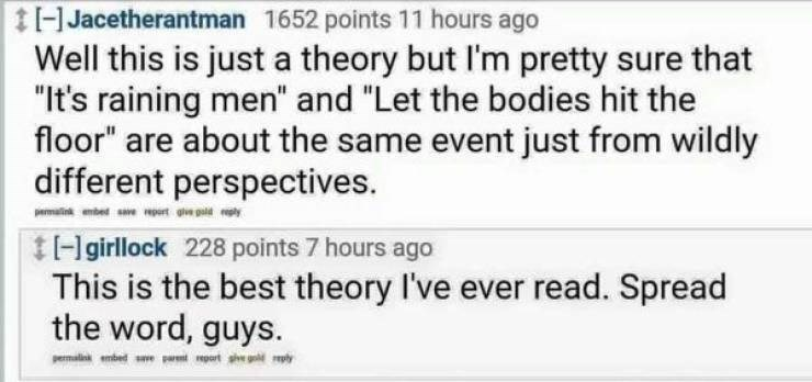 """meme - Text - tHJacetherantman 1652 points 11 hours Well this is just a theory but I'm pretty sure that """"It's raining men"""" and """"Let the bodies hit the floor"""" are about the same event just from wildly different perspectives. pemtik nbed sve part ge gld p tHgirllock 228 points 7 hours ago This is the best theory I've ever read. Spread the word, guys. emalimbede t ht my"""