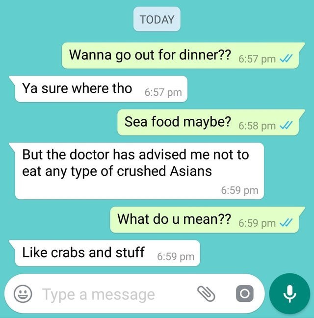 Text - TODAY Wanna go out for dinner?? 6:57 pm Ya sure where tho 6:57 pm Sea food maybe? 6:58 pm But the doctor has advised me not to eat any type of crushed Asians 6:59 pm What do u mean?? 6:59 pm Like crabs and stuff 6:59 pm Type a message