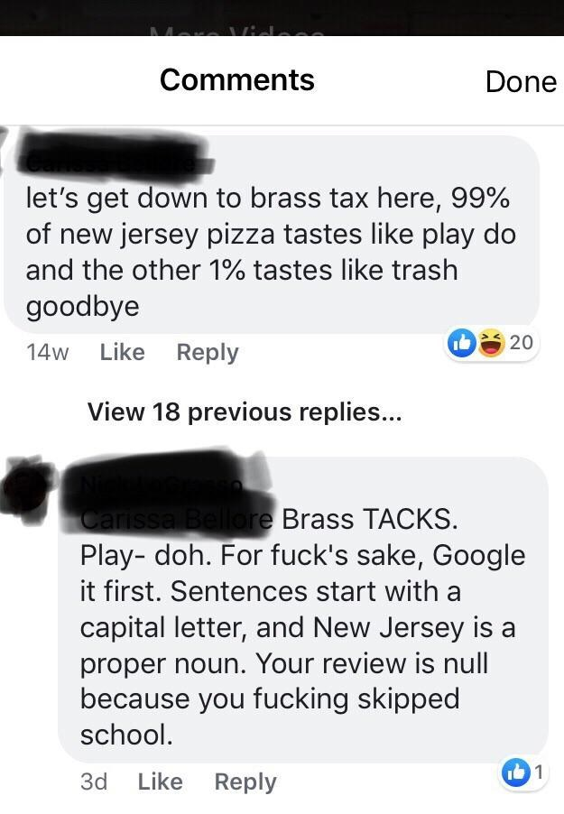 Text - Comments Done let's get down to brass tax here, 99% of new jersey pizza tastes like play do and the other 1% tastes like trash goodbye 20 14w Like Reply View 18 previous replies... Carissal Bellore Brass TACKS. Play- doh. For fuck's sake, Google it first. Sentences start with a capital letter, and New Jersey isa proper noun. Your review is null because you fucking skipped school. 1 Like Reply 3d