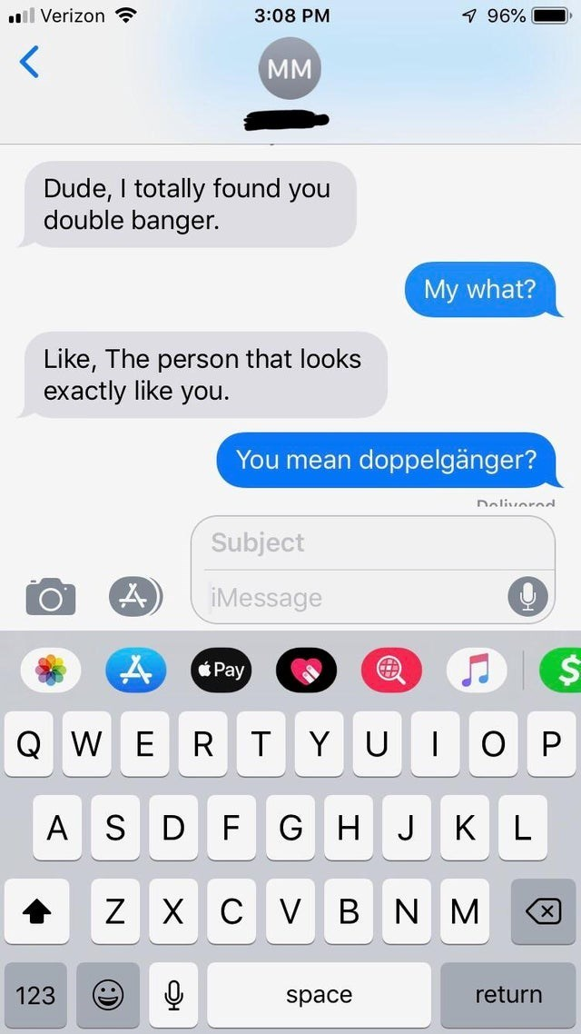 Text - ll Verizon 3:08 PM 7 96% MM Dude, I totally found you double banger. My what? Like, The person that looks exactly like you. You mean doppelgänger? naliuornd Subject iMessage Pay Q WE YU R D FG AS K L J Х сV Z B NM 123 return space х T