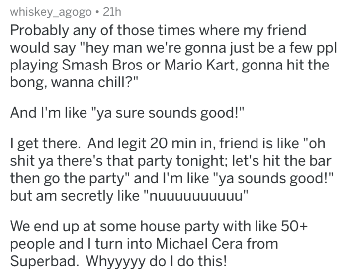 """Text - whiskey_agogo 21h Probably any of those times where my friend would say """"hey man we're gonna just be a few ppl playing Smash Bros or Mario Kart, gonna hit the bong, wanna chill?"""" And I'm like """"ya sure sounds good!"""" I get there. And legit 20 min in, friend is like """"oh shit ya there's that party tonight; let's hit the bar then go the party"""" and I'm like """"ya sounds good!"""" but am secretly like """"nuuuuuuuuuu"""" We end up at some house party with like 50+ people and I turn into Michael Cera from S"""
