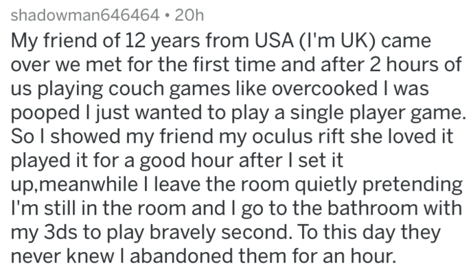 Text - shadowman646464 20h My friend of 12 years from USA (I'm UK) over we met for the first time and after 2 hours of us playing couch games like overcooked I pooped I just wanted to play a sinngle player game. So I showed my friend my oculus rift she loved it played it for a good hour after set it up,meanwhile I leave the room quietly pretending I'm still in the room and I go to the bathroom with my 3ds to play bravely second. To this day they never knew I abandoned them for an hour.