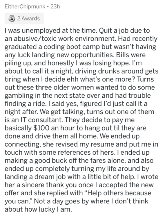 askreddit strange passengers - Text - EitherChipmunk 23h S 2 Awards I was unemployed at the time. Quit a job due to an abusive/toxic work environment. Had recently graduated a coding boot camp but wasn't having any luck landing new opportunities. Bills were piling up, and honestly I was losing hope. I'm about to call it a night, driving drunks around gets tiring when I decide ehh what's one more? Turns out these three older women wanted to do some gambling in the next state over and had trouble