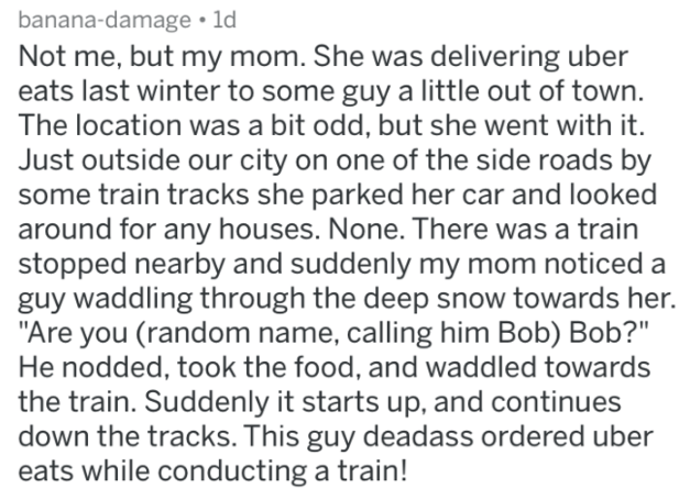 """askreddit strange passengers - Text - banana-damage ld Not me, but my mom. She was delivering uber eats last winter to some guy a little out of town. The location was a bit odd, but she went with it. Just outside our city on one of the side roads by some train tracks she parked her car and looked around for any houses. None. There was a train stopped nearby and suddenly my mom noticed guy waddling through the deep snow towards her. """"Are you (random name, calling him Bob) Bob?"""" He nodded, took th"""