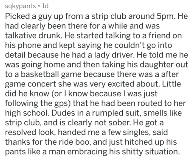 askreddit strange passengers - Text - sqkypants 1d Picked a guy up from a strip club around 5pm. He had clearly been there for a while and was talkative drunk. He started talking to a friend on his phone and kept saying he couldn't go into detail because he had a lady driver. He told me he was going home and then taking his daughter out to a basketball game because there was a after game concert she was very excited about. Little did he know (or know because I was just following the gps) that he